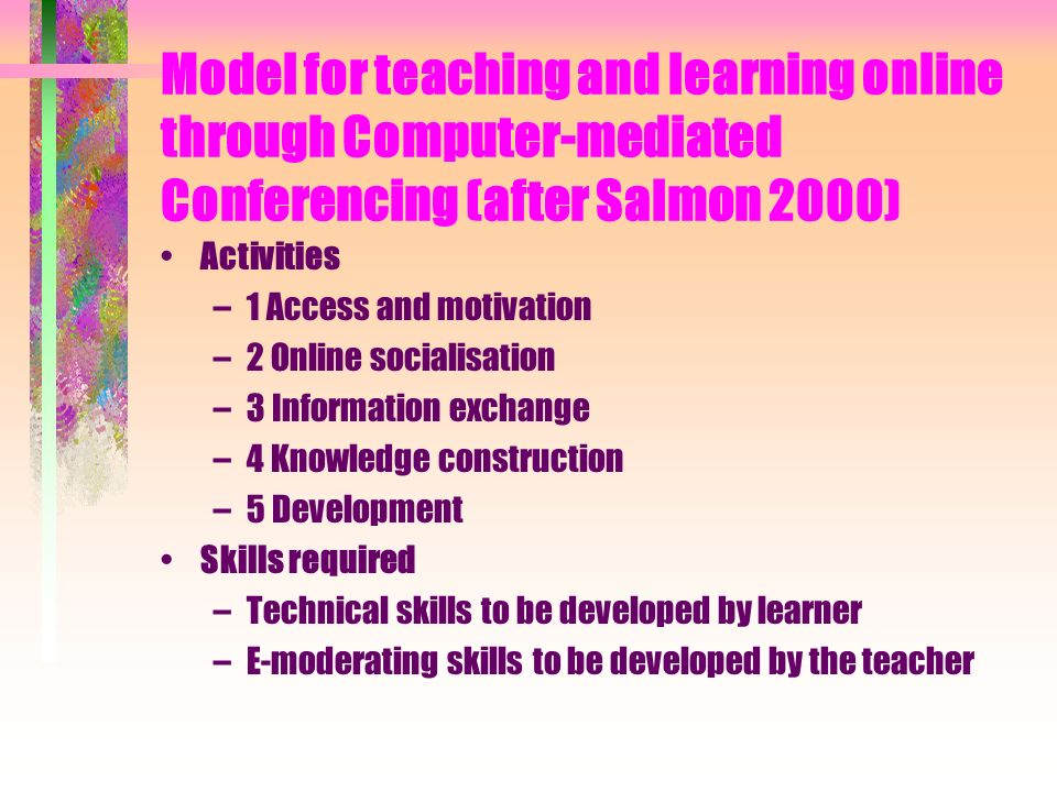 Model for teaching and learning online through Computer-mediated Conferencing (after Salmon 2000) Activities –1 Access and motivation –2 Online socialisation –3 Information exchange –4 Knowledge construction –5 Development Skills required –Technical skills to be developed by learner –E-moderating skills to be developed by the teacher