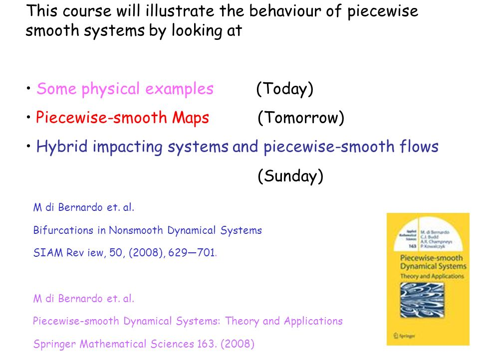 This course will illustrate the behaviour of piecewise smooth systems by looking at Some physical examples (Today) Piecewise-smooth Maps (Tomorrow) Hy