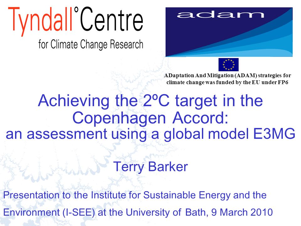 1 Achieving the 2ºC target in the Copenhagen Accord: an assessment using a global model E3MG Terry Barker Presentation to the Institute for Sustainable Energy and the Environment (I-SEE) at the University of Bath, 9 March 2010 ADaptation And Mitigation (ADAM) strategies for climate change was funded by the EU under FP6