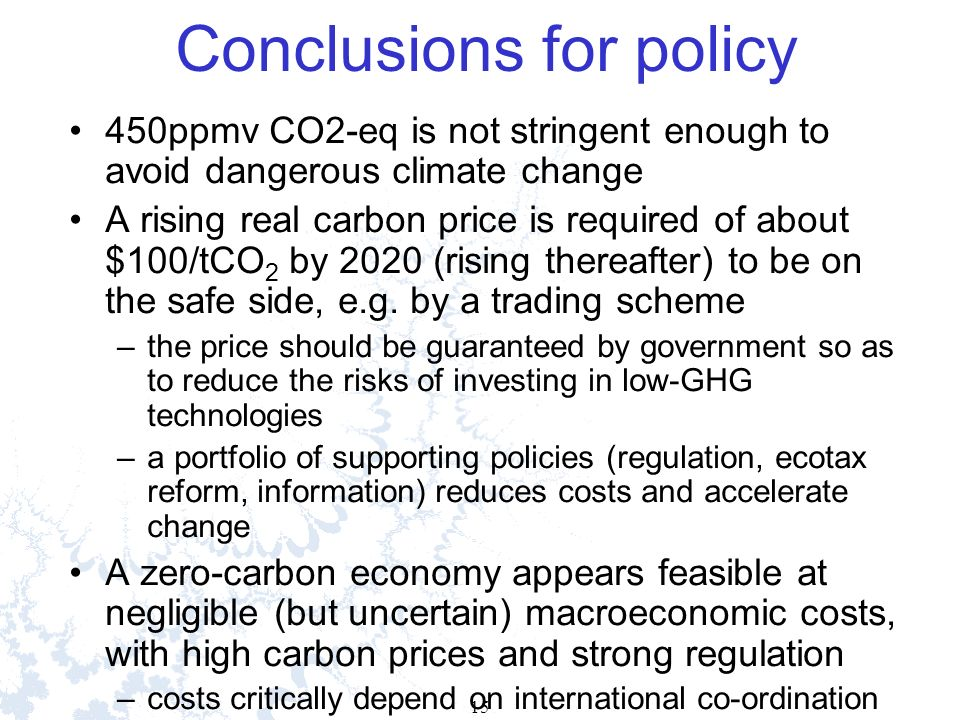 15 Conclusions for policy 450ppmv CO2-eq is not stringent enough to avoid dangerous climate change A rising real carbon price is required of about $100/tCO 2 by 2020 (rising thereafter) to be on the safe side, e.g.