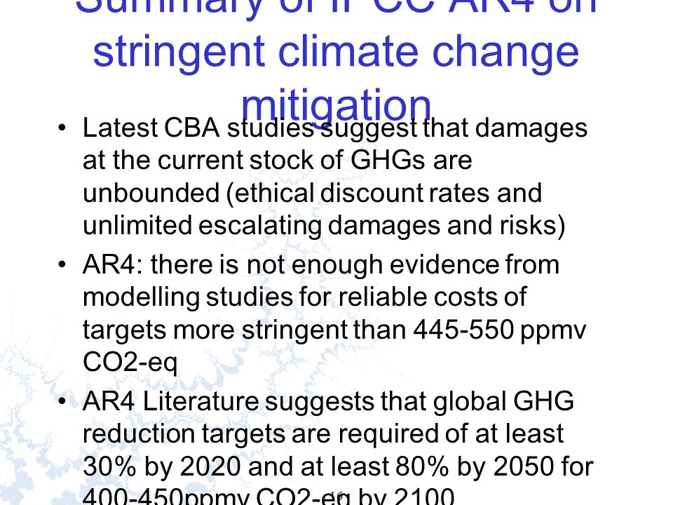16 Summary of IPCC AR4 on stringent climate change mitigation Latest CBA studies suggest that damages at the current stock of GHGs are unbounded (ethical discount rates and unlimited escalating damages and risks) AR4: there is not enough evidence from modelling studies for reliable costs of targets more stringent than 445-550 ppmv CO2-eq AR4 Literature suggests that global GHG reduction targets are required of at least 30% by 2020 and at least 80% by 2050 for 400-450ppmv CO2-eq by 2100