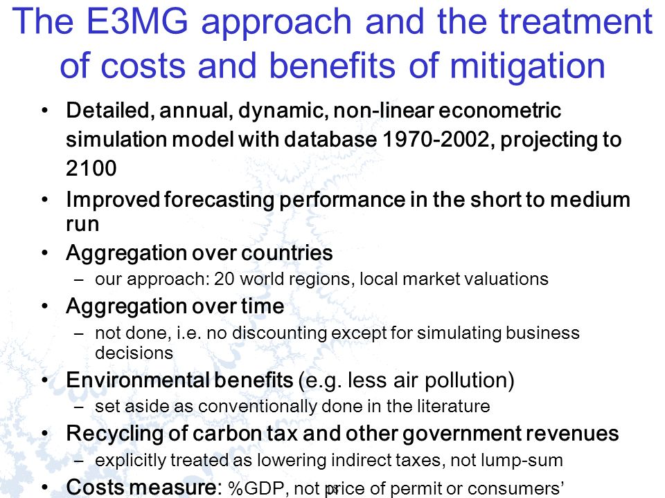 18 The E3MG approach and the treatment of costs and benefits of mitigation Detailed, annual, dynamic, non-linear econometric simulation model with database 1970-2002, projecting to 2100 Improved forecasting performance in the short to medium run Aggregation over countries –our approach: 20 world regions, local market valuations Aggregation over time –not done, i.e.
