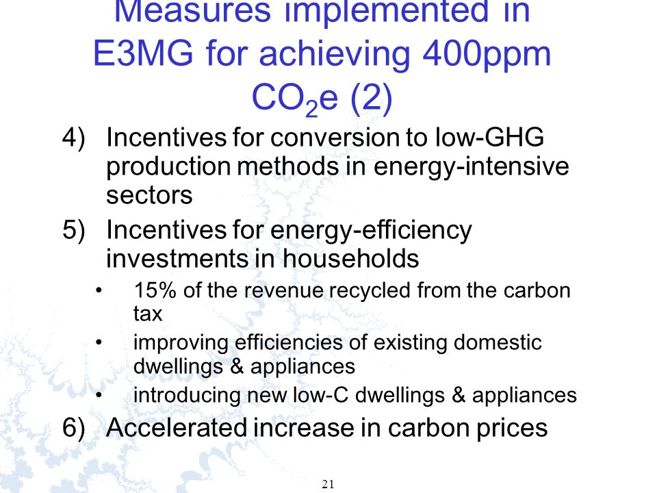21 Measures implemented in E3MG for achieving 400ppm CO 2 e (2) 4)Incentives for conversion to low-GHG production methods in energy-intensive sectors 5)Incentives for energy-efficiency investments in households 15% of the revenue recycled from the carbon tax improving efficiencies of existing domestic dwellings & appliances introducing new low-C dwellings & appliances 6)Accelerated increase in carbon prices