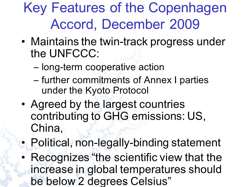 3 3 Key Features of the Copenhagen Accord, December 2009 Maintains the twin-track progress under the UNFCCC: –long-term cooperative action –further commitments of Annex I parties under the Kyoto Protocol Agreed by the largest countries contributing to GHG emissions: US, China, Political, non-legally-binding statement Recognizes the scientific view that the increase in global temperatures should be below 2 degrees Celsius