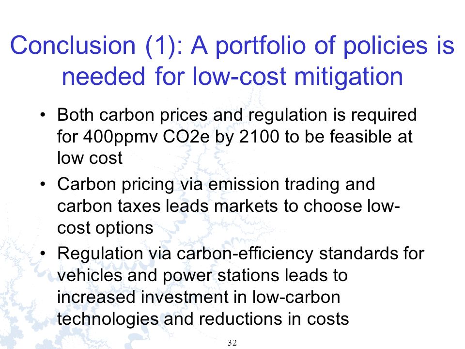 32 Conclusion (1): A portfolio of policies is needed for low-cost mitigation Both carbon prices and regulation is required for 400ppmv CO2e by 2100 to be feasible at low cost Carbon pricing via emission trading and carbon taxes leads markets to choose low- cost options Regulation via carbon-efficiency standards for vehicles and power stations leads to increased investment in low-carbon technologies and reductions in costs