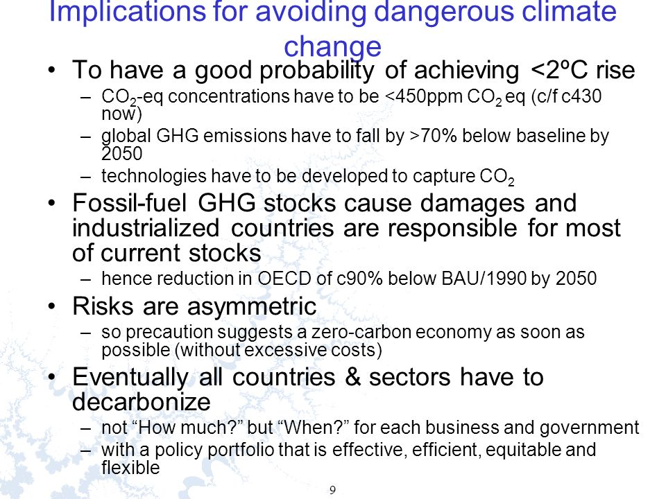 9 9 Implications for avoiding dangerous climate change To have a good probability of achieving <2ºC rise –CO 2 -eq concentrations have to be <450ppm CO 2 eq (c/f c430 now) –global GHG emissions have to fall by >70% below baseline by 2050 –technologies have to be developed to capture CO 2 Fossil-fuel GHG stocks cause damages and industrialized countries are responsible for most of current stocks –hence reduction in OECD of c90% below BAU/1990 by 2050 Risks are asymmetric –so precaution suggests a zero-carbon economy as soon as possible (without excessive costs) Eventually all countries & sectors have to decarbonize –not How much.