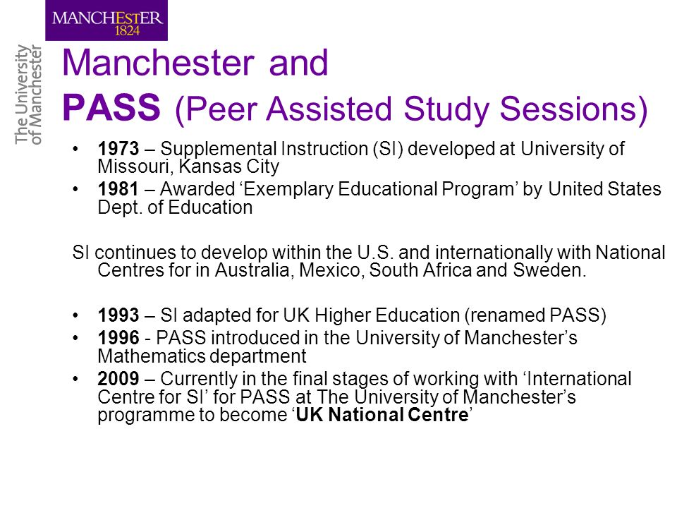 Manchester and PASS (Peer Assisted Study Sessions) 1973 – Supplemental Instruction (SI) developed at University of Missouri, Kansas City 1981 – Awarded Exemplary Educational Program by United States Dept.