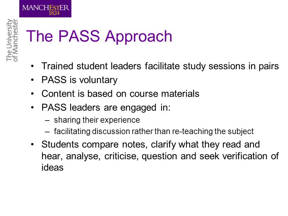 The PASS Approach Trained student leaders facilitate study sessions in pairs PASS is voluntary Content is based on course materials PASS leaders are engaged in: –sharing their experience –facilitating discussion rather than re-teaching the subject Students compare notes, clarify what they read and hear, analyse, criticise, question and seek verification of ideas