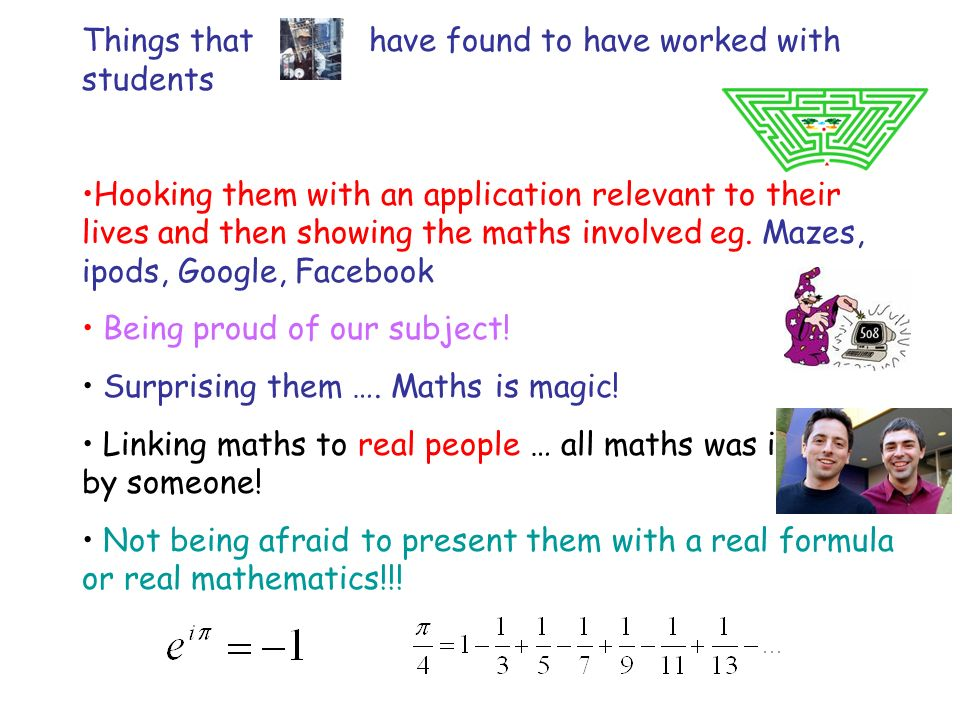 Things that have found to have worked with students Hooking them with an application relevant to their lives and then showing the maths involved eg.