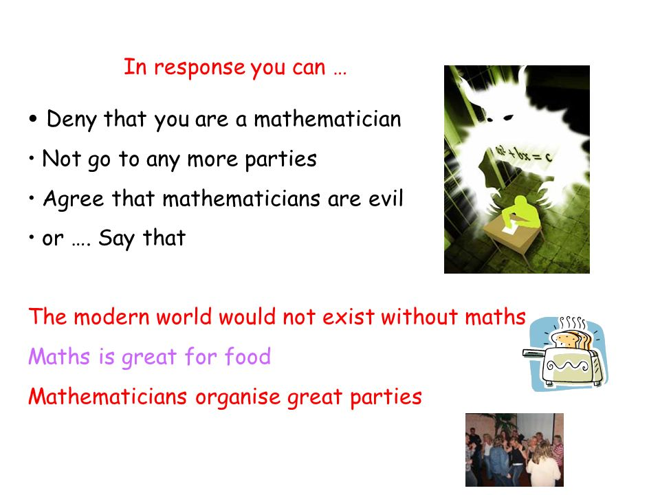 In response you can … Deny that you are a mathematician Not go to any more parties Agree that mathematicians are evil or …. Say that The modern world