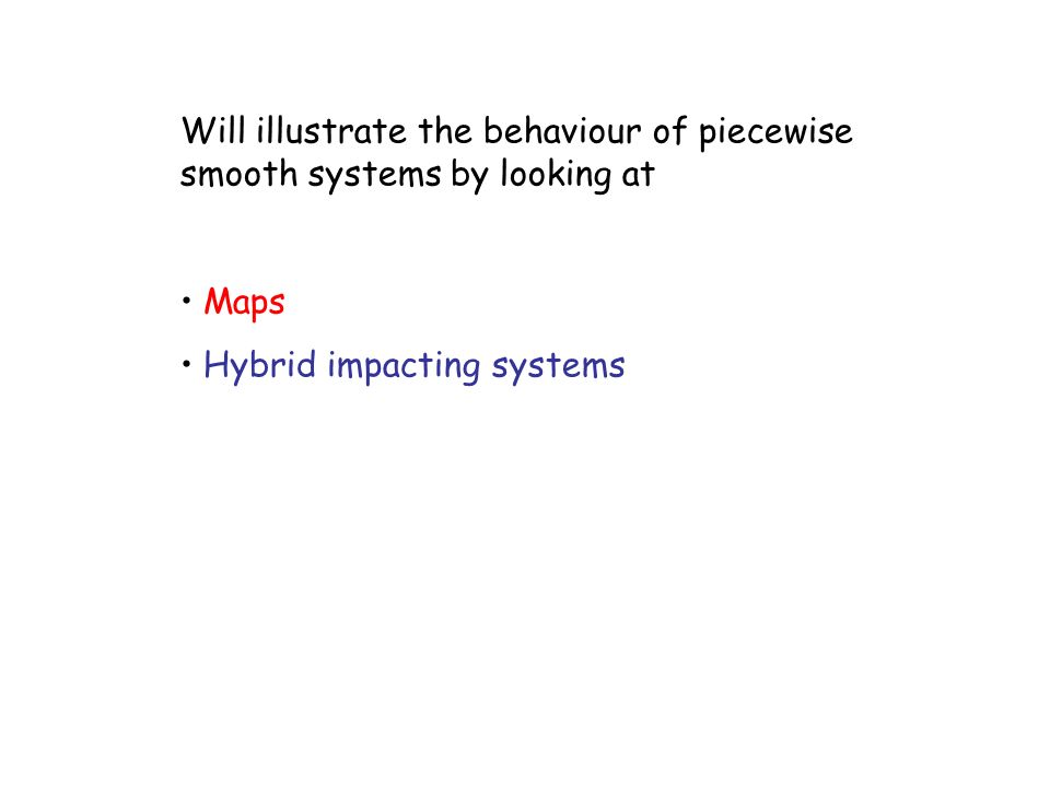 Will illustrate the behaviour of piecewise smooth systems by looking at Maps Hybrid impacting systems