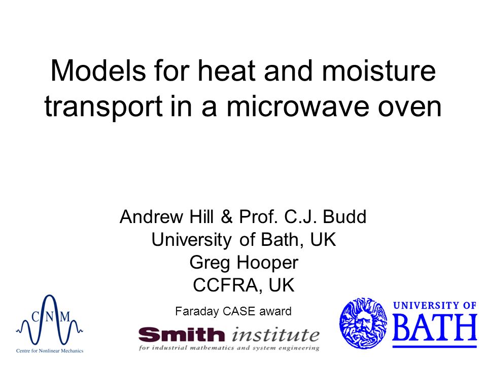 Models for heat and moisture transport in a microwave oven Andrew Hill & Prof. C.J. Budd University of Bath, UK Greg Hooper CCFRA, UK Faraday CASE awa
