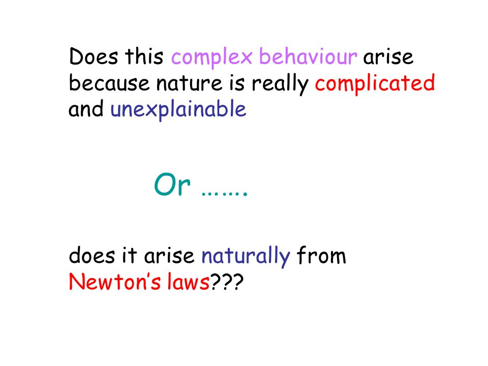 Does this complex behaviour arise because nature is really complicated and unexplainable does it arise naturally from Newtons laws??? Or …….