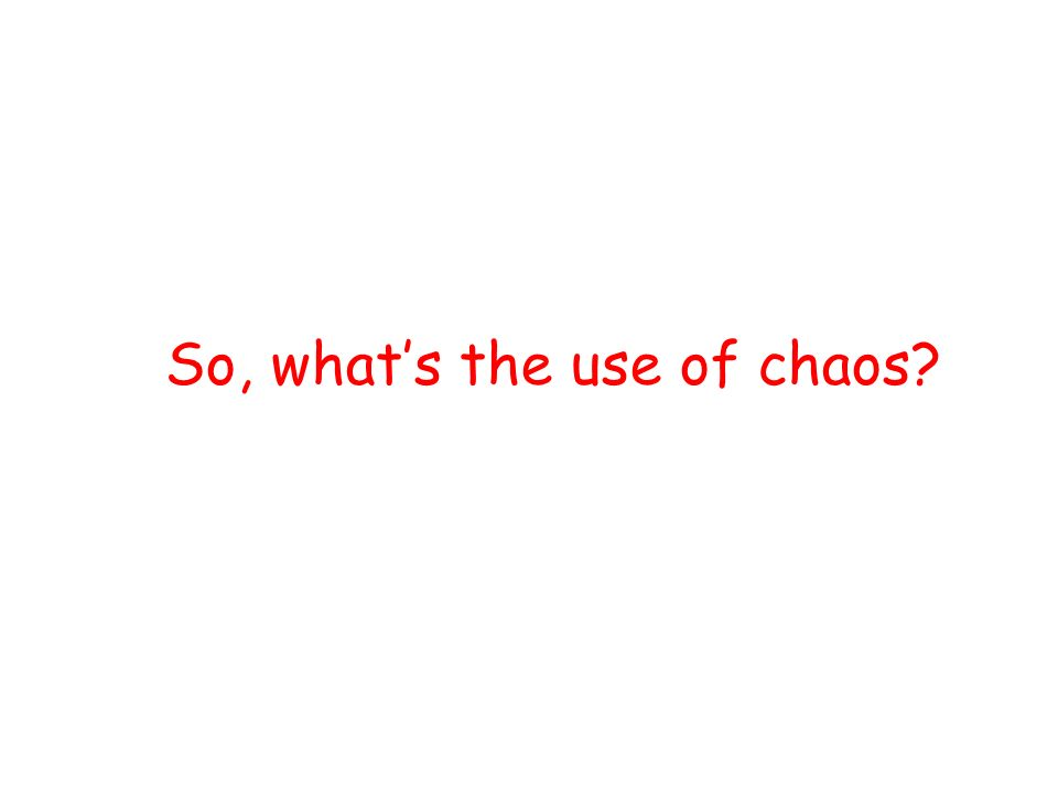 So, whats the use of chaos?