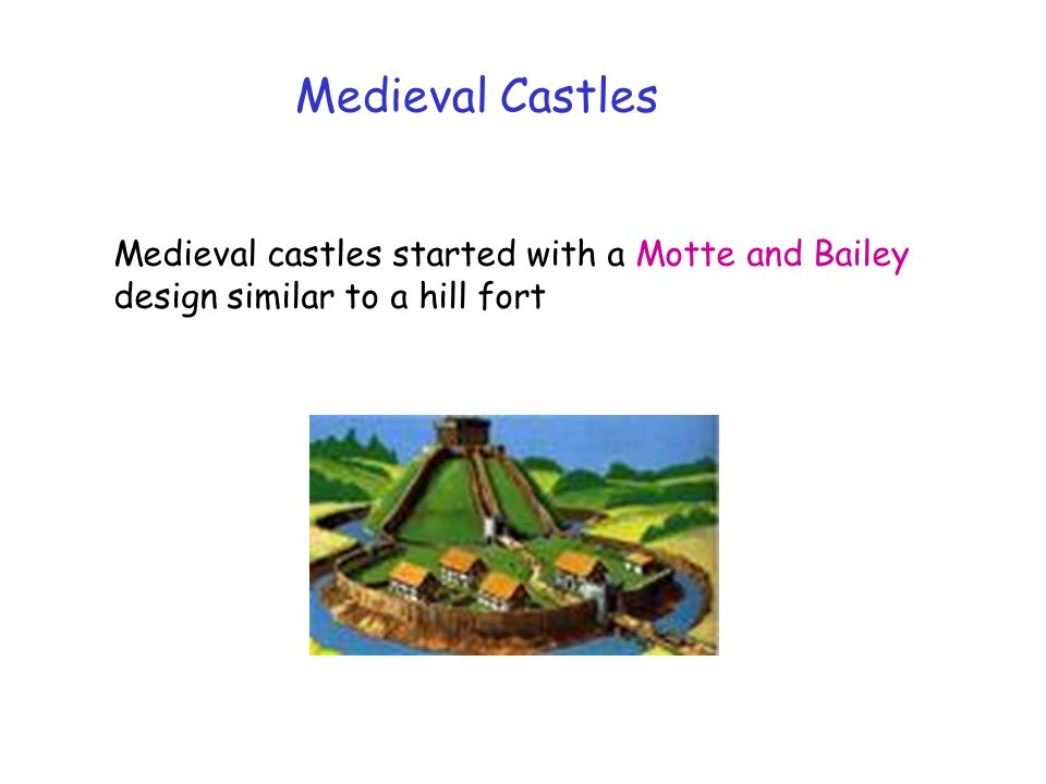 Medieval Castles Medieval castles started with a Motte and Bailey design similar to a hill fort