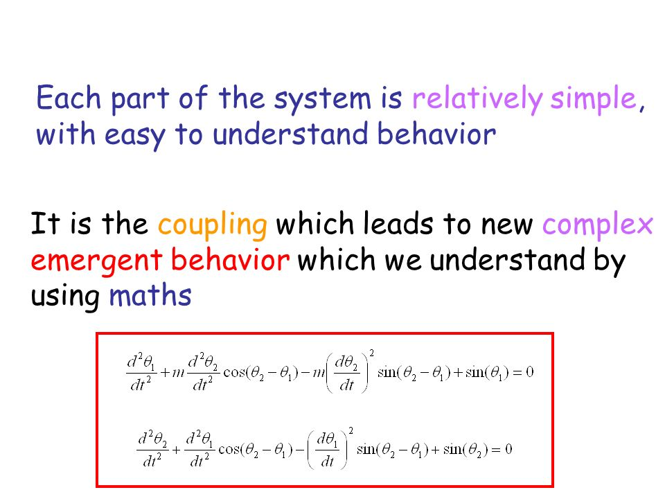Each part of the system is relatively simple, with easy to understand behavior It is the coupling which leads to new complex emergent behavior which we understand by using maths