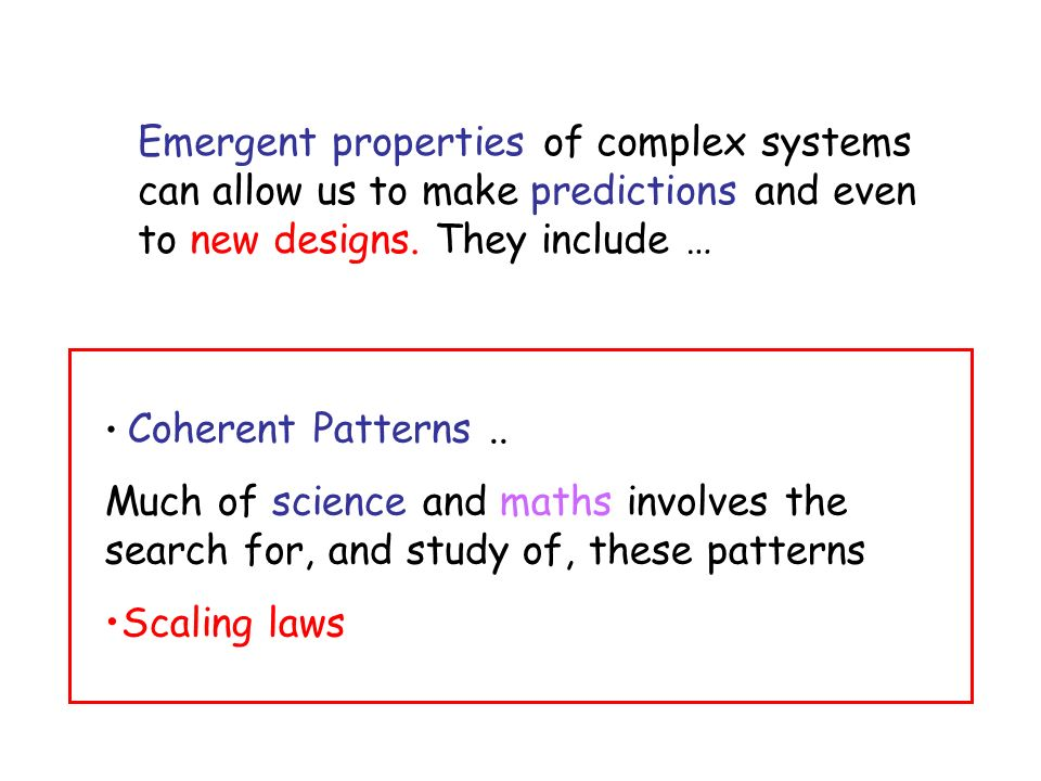 Emergent properties of complex systems can allow us to make predictions and even to new designs. They include … Coherent Patterns.. Much of science an