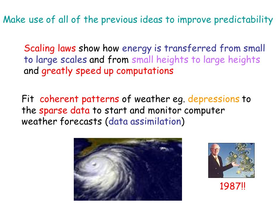 Make use of all of the previous ideas to improve predictability Scaling laws show how energy is transferred from small to large scales and from small heights to large heights and greatly speed up computations Fit coherent patterns of weather eg.