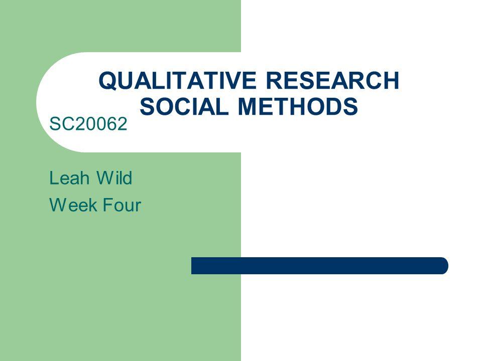QUALITATIVE RESEARCH SOCIAL METHODS SC20062 Leah Wild Week Four