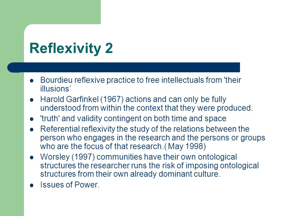 Reflexivity 2 Bourdieu reflexive practice to free intellectuals from 'their illusions Harold Garfinkel (1967) actions and can only be fully understood