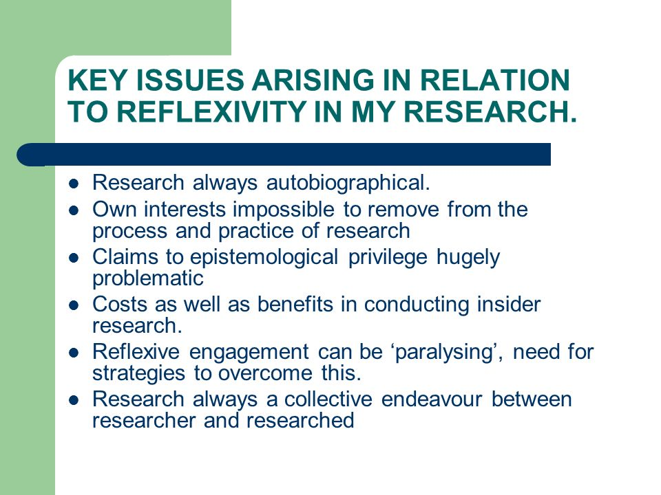 KEY ISSUES ARISING IN RELATION TO REFLEXIVITY IN MY RESEARCH. Research always autobiographical. Own interests impossible to remove from the process an