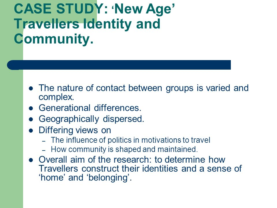 CASE STUDY: New Age Travellers Identity and Community. The nature of contact between groups is varied and complex. Generational differences. Geographi