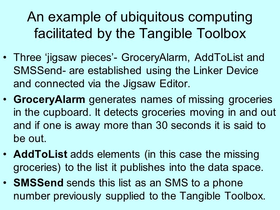 An example of ubiquitous computing facilitated by the Tangible Toolbox Three jigsaw pieces- GroceryAlarm, AddToList and SMSSend- are established using the Linker Device and connected via the Jigsaw Editor.