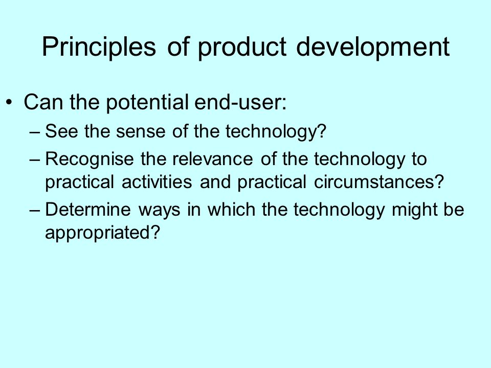 Principles of product development Can the potential end-user: –See the sense of the technology.