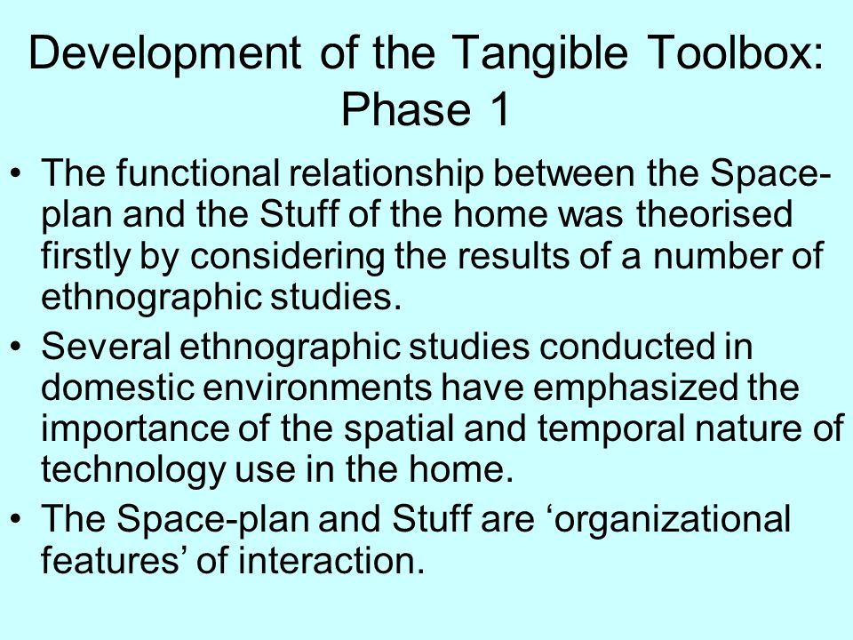 Development of the Tangible Toolbox: Phase 1 The functional relationship between the Space- plan and the Stuff of the home was theorised firstly by considering the results of a number of ethnographic studies.