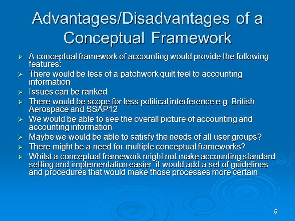 5 Advantages/Disadvantages of a Conceptual Framework A conceptual framework of accounting would provide the following features: A conceptual framework