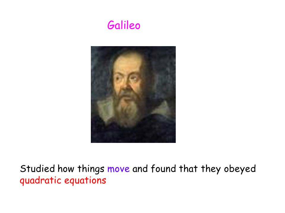 Galileo Studied how things move and found that they obeyed quadratic equations