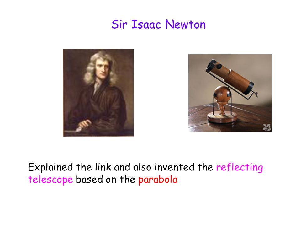 Sir Isaac Newton Explained the link and also invented the reflecting telescope based on the parabola