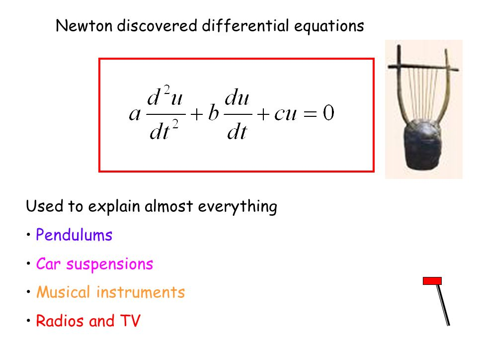 Newton discovered differential equations Used to explain almost everything Pendulums Car suspensions Musical instruments Radios and TV
