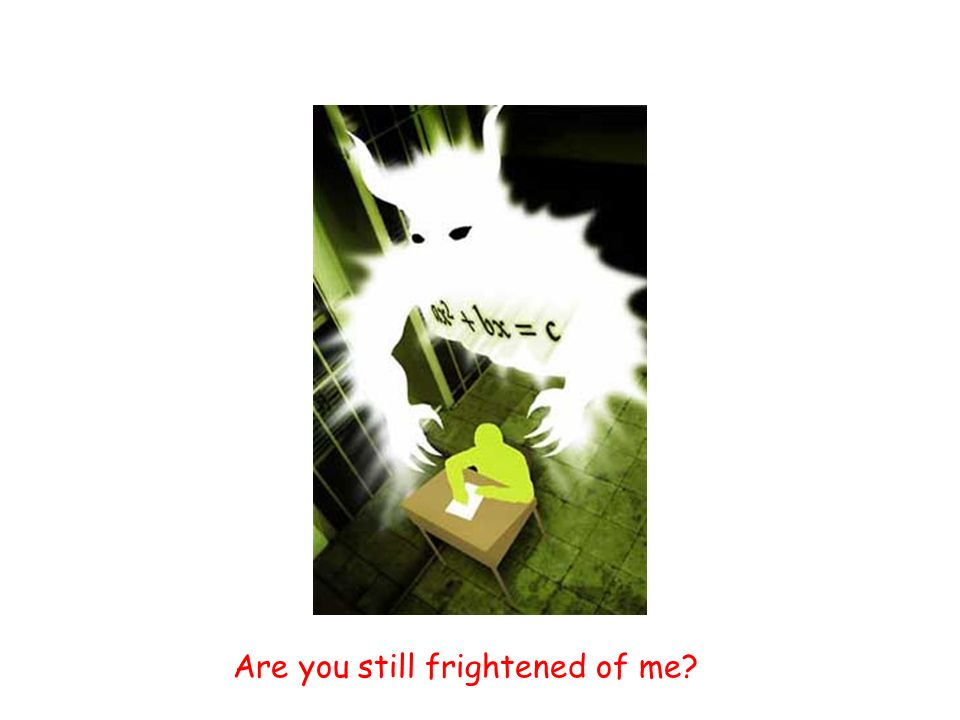 Are you still frightened of me?