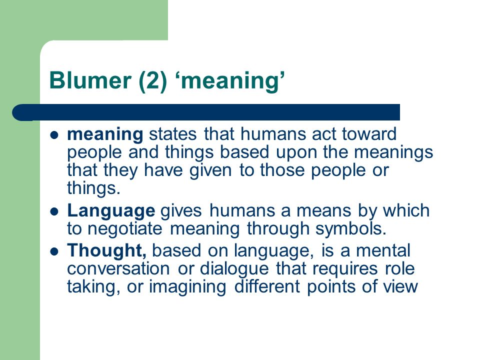 Blumer (2) meaning meaning states that humans act toward people and things based upon the meanings that they have given to those people or things.