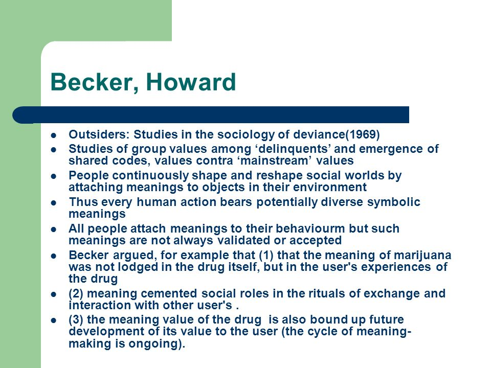 Becker, Howard Outsiders: Studies in the sociology of deviance(1969) Studies of group values among delinquents and emergence of shared codes, values contra mainstream values People continuously shape and reshape social worlds by attaching meanings to objects in their environment Thus every human action bears potentially diverse symbolic meanings All people attach meanings to their behaviourm but such meanings are not always validated or accepted Becker argued, for example that (1) that the meaning of marijuana was not lodged in the drug itself, but in the user s experiences of the drug (2) meaning cemented social roles in the rituals of exchange and interaction with other user s.