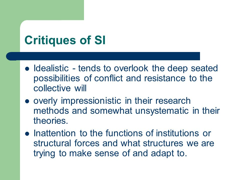 Critiques of SI Idealistic - tends to overlook the deep seated possibilities of conflict and resistance to the collective will overly impressionistic in their research methods and somewhat unsystematic in their theories.