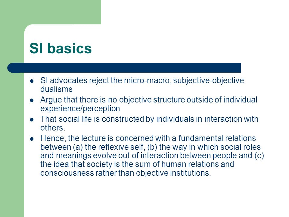 SI basics SI advocates reject the micro-macro, subjective-objective dualisms Argue that there is no objective structure outside of individual experience/perception That social life is constructed by individuals in interaction with others.