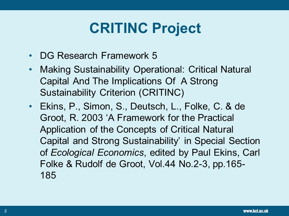2 CRITINC Project DG Research Framework 5 Making Sustainability Operational: Critical Natural Capital And The Implications Of A Strong Sustainability Criterion (CRITINC) Ekins, P., Simon, S., Deutsch, L., Folke, C.