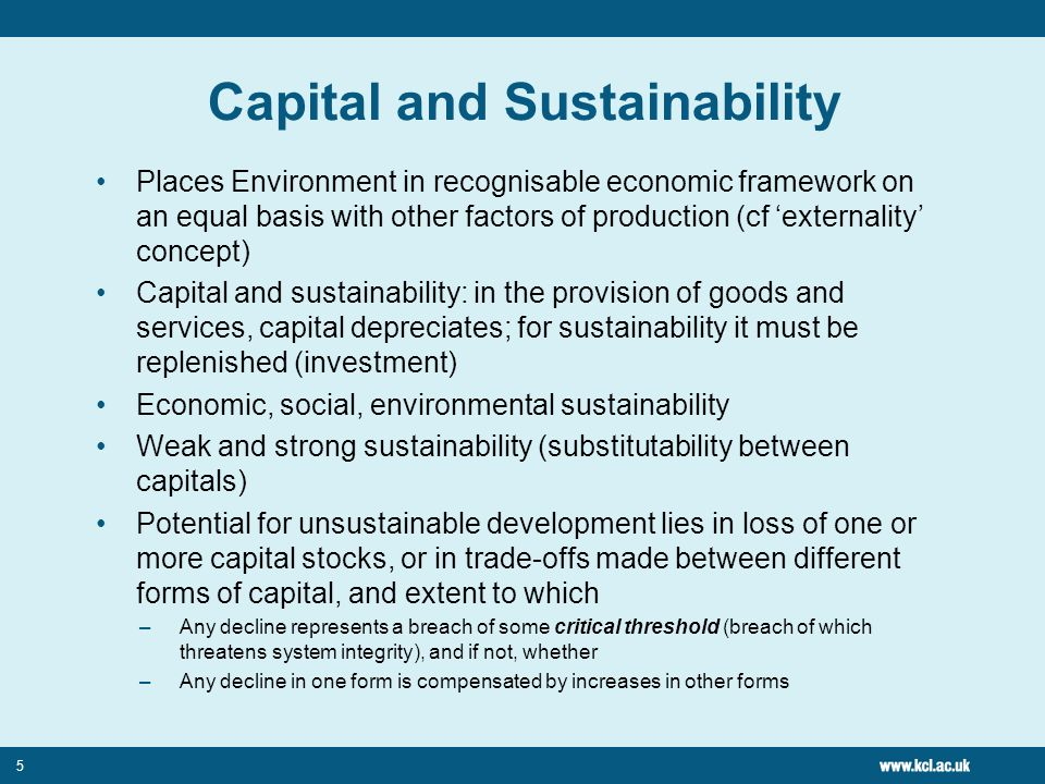 5 Capital and Sustainability Places Environment in recognisable economic framework on an equal basis with other factors of production (cf externality concept) Capital and sustainability: in the provision of goods and services, capital depreciates; for sustainability it must be replenished (investment) Economic, social, environmental sustainability Weak and strong sustainability (substitutability between capitals) Potential for unsustainable development lies in loss of one or more capital stocks, or in trade-offs made between different forms of capital, and extent to which –Any decline represents a breach of some critical threshold (breach of which threatens system integrity), and if not, whether –Any decline in one form is compensated by increases in other forms