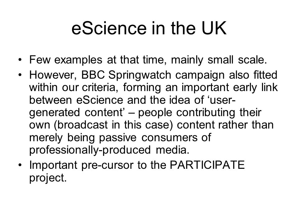 eScience in the UK Few examples at that time, mainly small scale. However, BBC Springwatch campaign also fitted within our criteria, forming an import