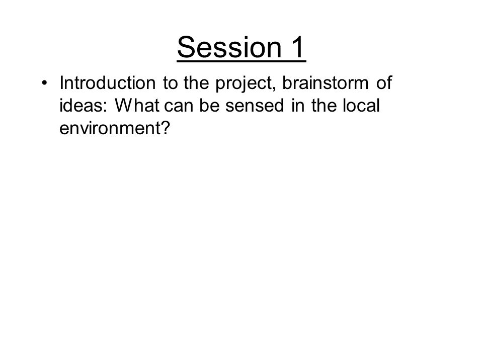 Session 1 Introduction to the project, brainstorm of ideas: What can be sensed in the local environment?