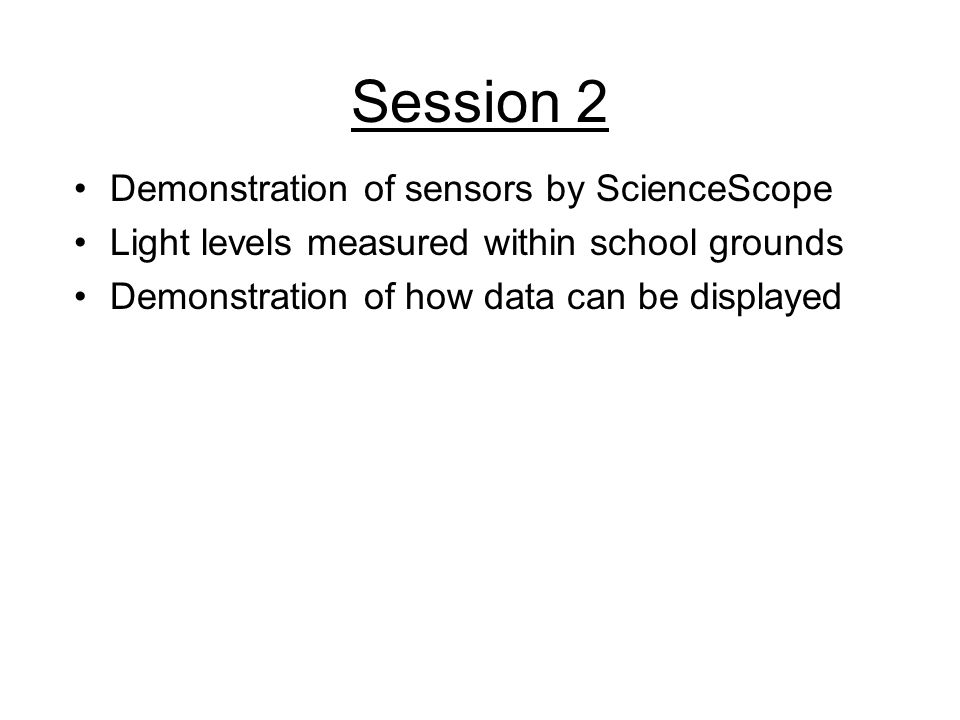 Session 2 Demonstration of sensors by ScienceScope Light levels measured within school grounds Demonstration of how data can be displayed