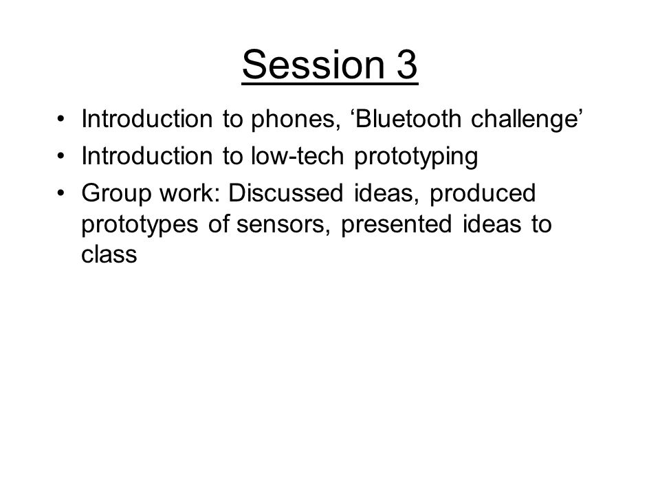 Session 3 Introduction to phones, Bluetooth challenge Introduction to low-tech prototyping Group work: Discussed ideas, produced prototypes of sensors