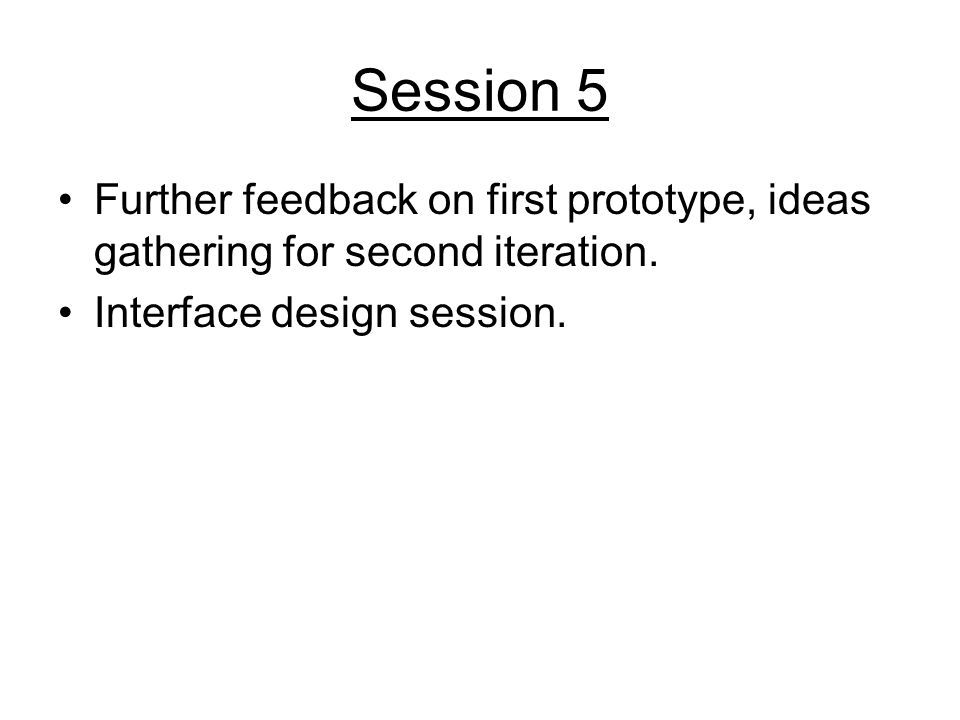Session 5 Further feedback on first prototype, ideas gathering for second iteration. Interface design session.