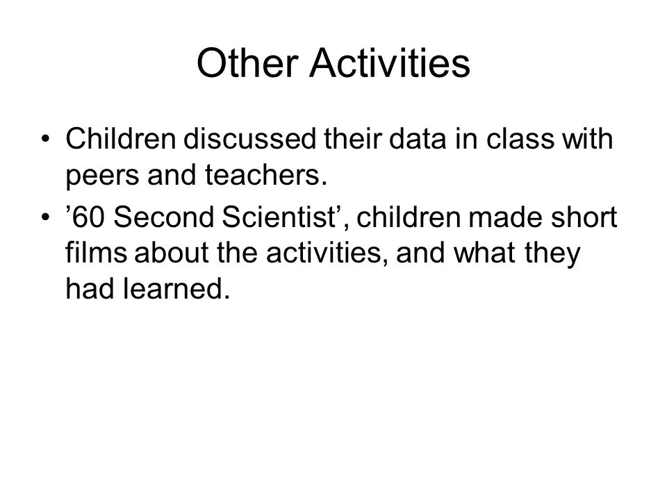 Other Activities Children discussed their data in class with peers and teachers. 60 Second Scientist, children made short films about the activities,