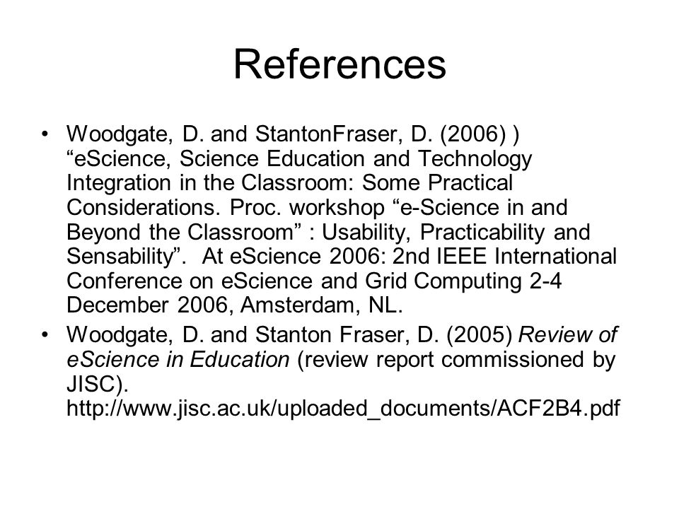 References Woodgate, D. and StantonFraser, D. (2006) )eScience, Science Education and Technology Integration in the Classroom: Some Practical Consider