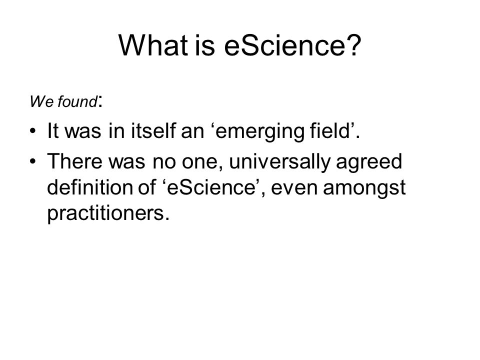 What is eScience? We found : It was in itself an emerging field. There was no one, universally agreed definition of eScience, even amongst practitione