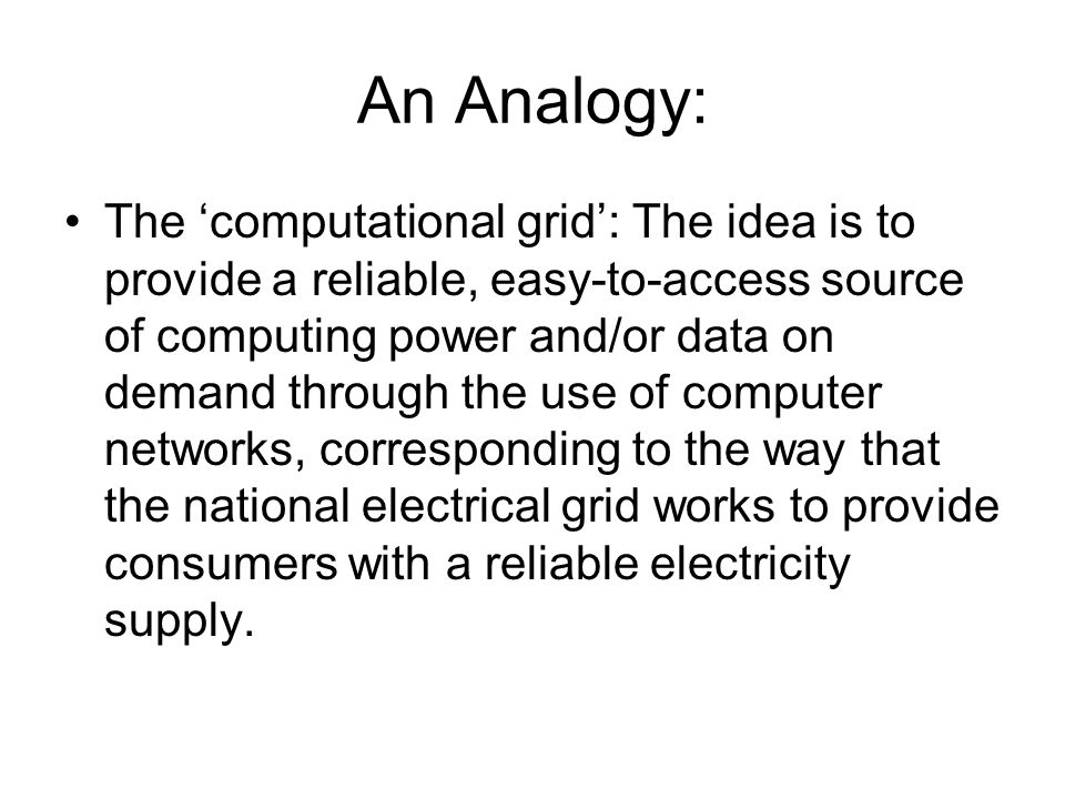 An Analogy: The computational grid: The idea is to provide a reliable, easy-to-access source of computing power and/or data on demand through the use