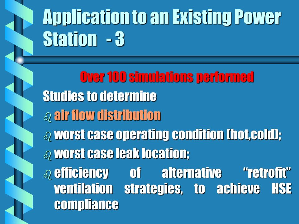 Application to an Existing Power Station - 3 Over 100 simulations performed Studies to determine b air flow distribution b worst case operating condition (hot,cold); b worst case leak location; b efficiency of alternative retrofit ventilation strategies, to achieve HSE compliance